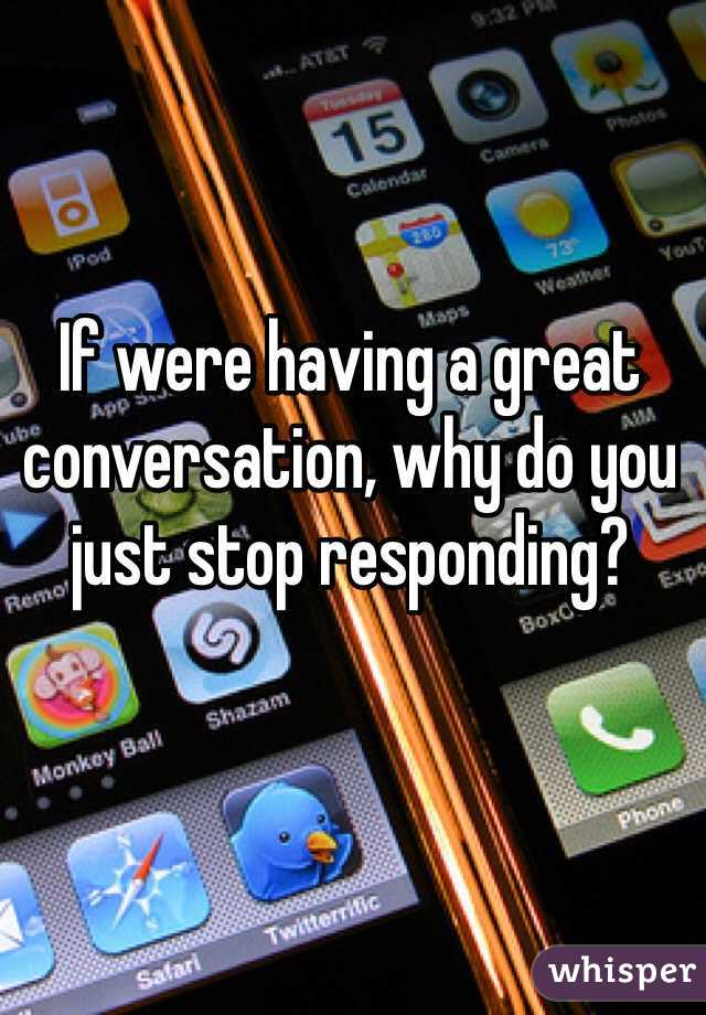 If were having a great conversation, why do you just stop responding?