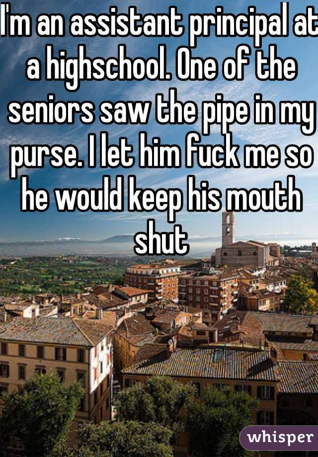 I'm an assistant principal at a highschool. One of the seniors saw the pipe in my purse. I let him fuck me so he would keep his mouth shut