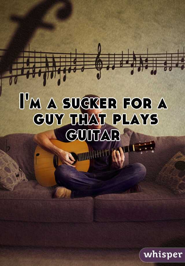 I'm a sucker for a guy that plays guitar
