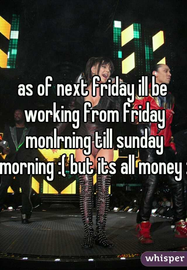 as of next friday ill be working from friday monlrning till sunday morning :( but its all money :)