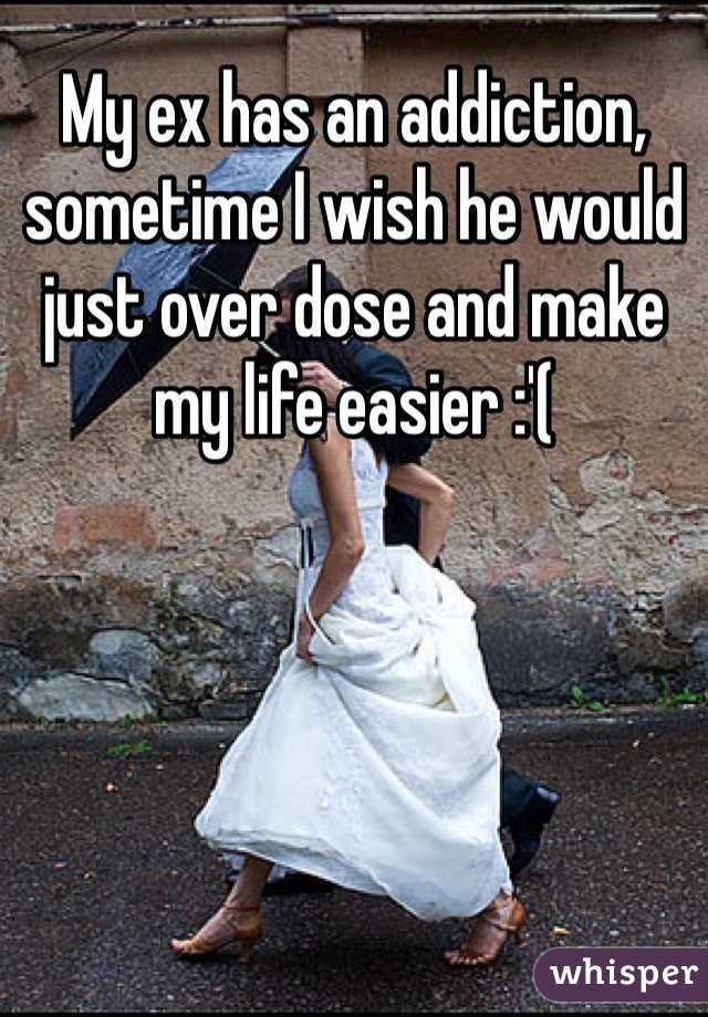 My ex has an addiction, sometime I wish he would just over dose and make my life easier :'(