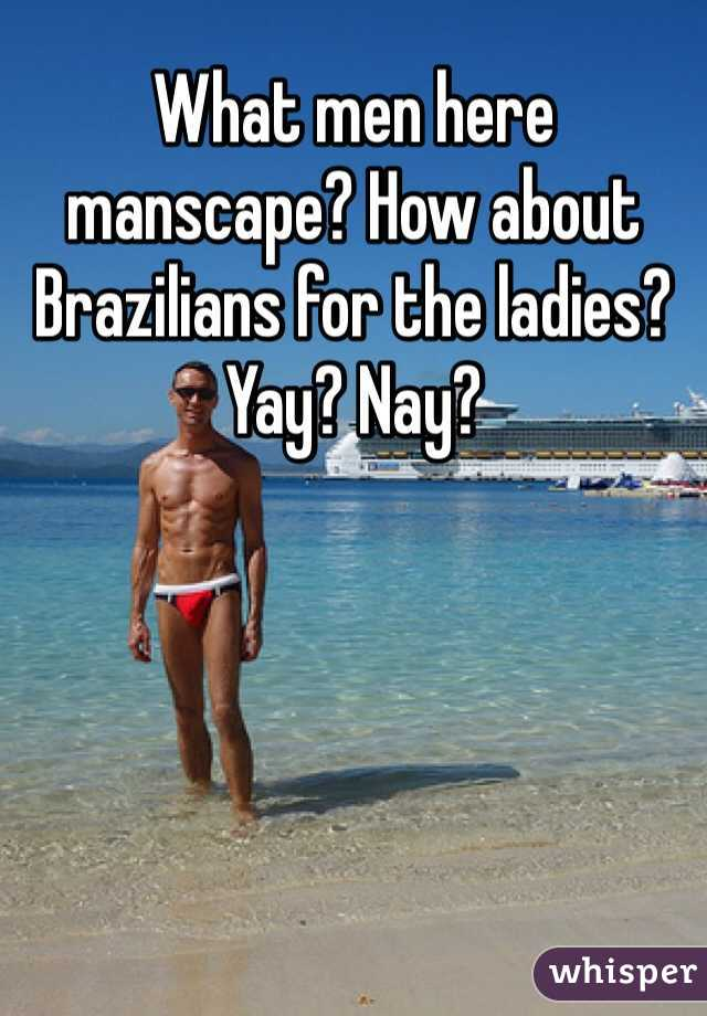 What men here manscape? How about Brazilians for the ladies? Yay? Nay?