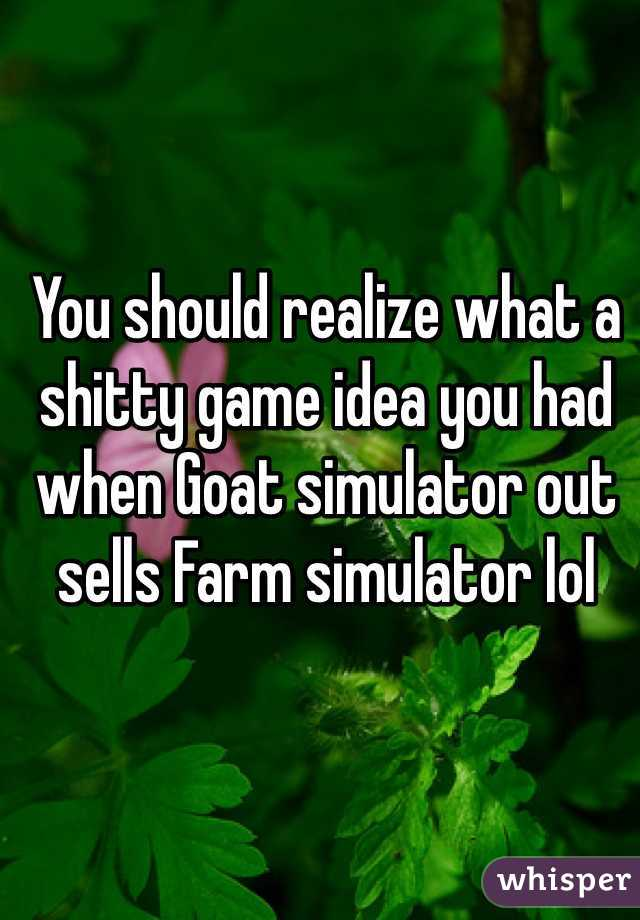 You should realize what a shitty game idea you had when Goat simulator out sells Farm simulator lol