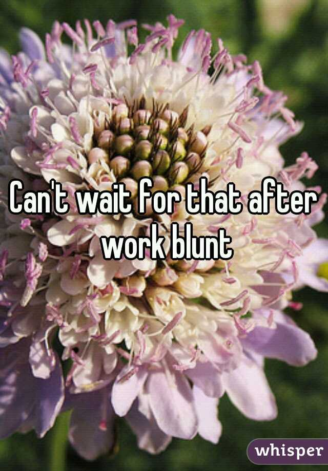 Can't wait for that after work blunt