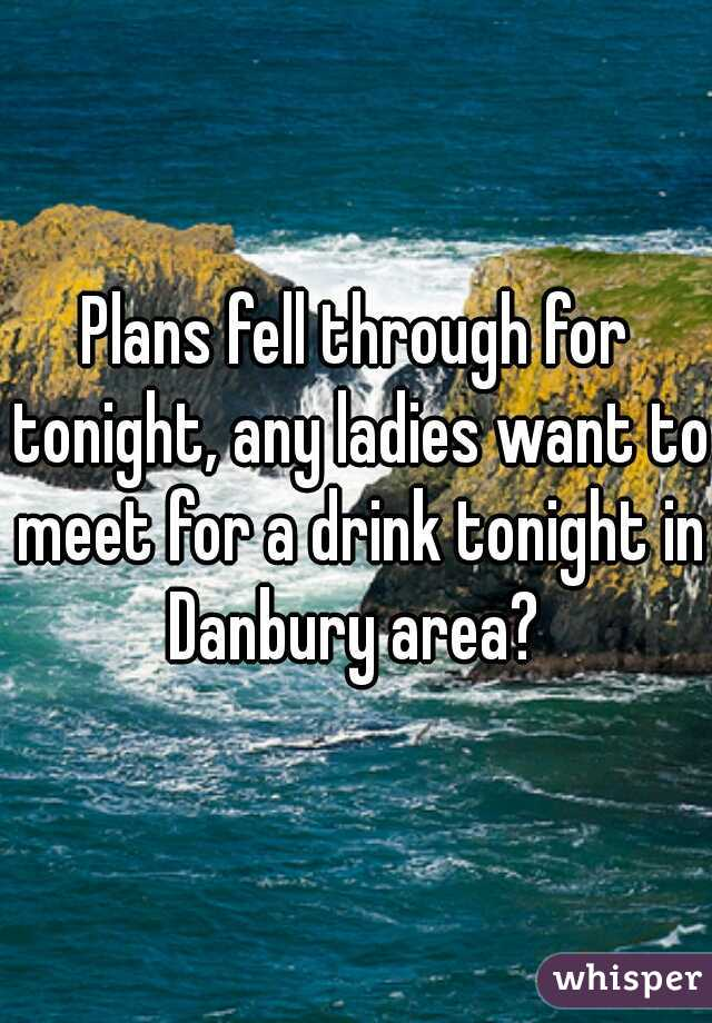 Plans fell through for tonight, any ladies want to meet for a drink tonight in Danbury area?