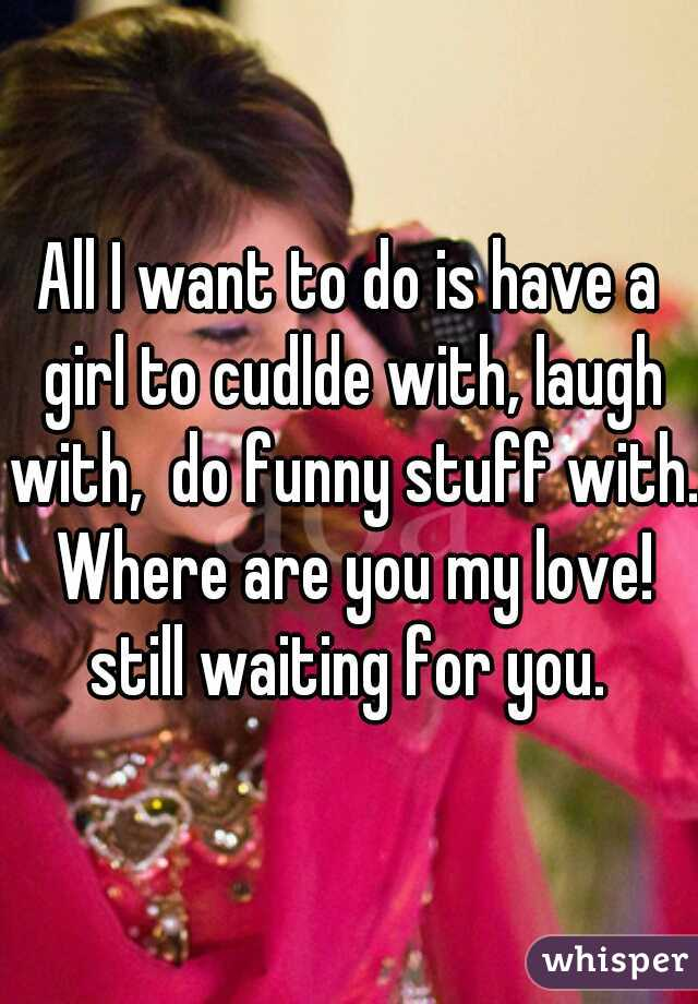 All I want to do is have a girl to cudlde with, laugh with,  do funny stuff with. Where are you my love! still waiting for you.
