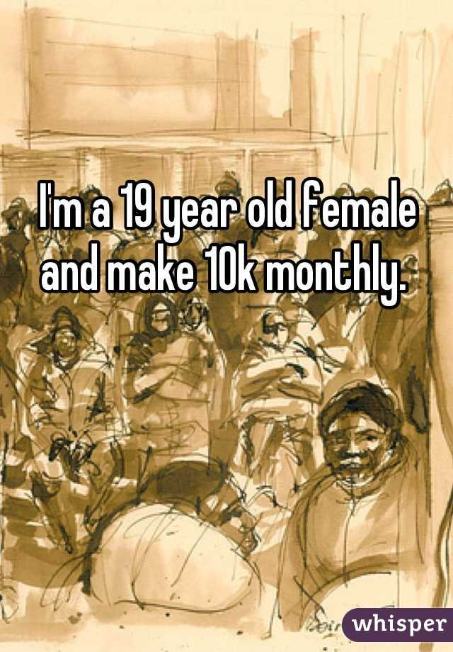 I'm a 19 year old female and make 10k monthly.