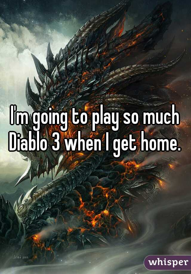 I'm going to play so much Diablo 3 when I get home.