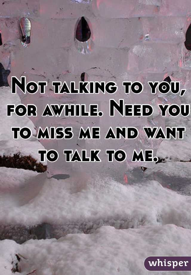 Not talking to you, for awhile. Need you to miss me and want to talk to me.