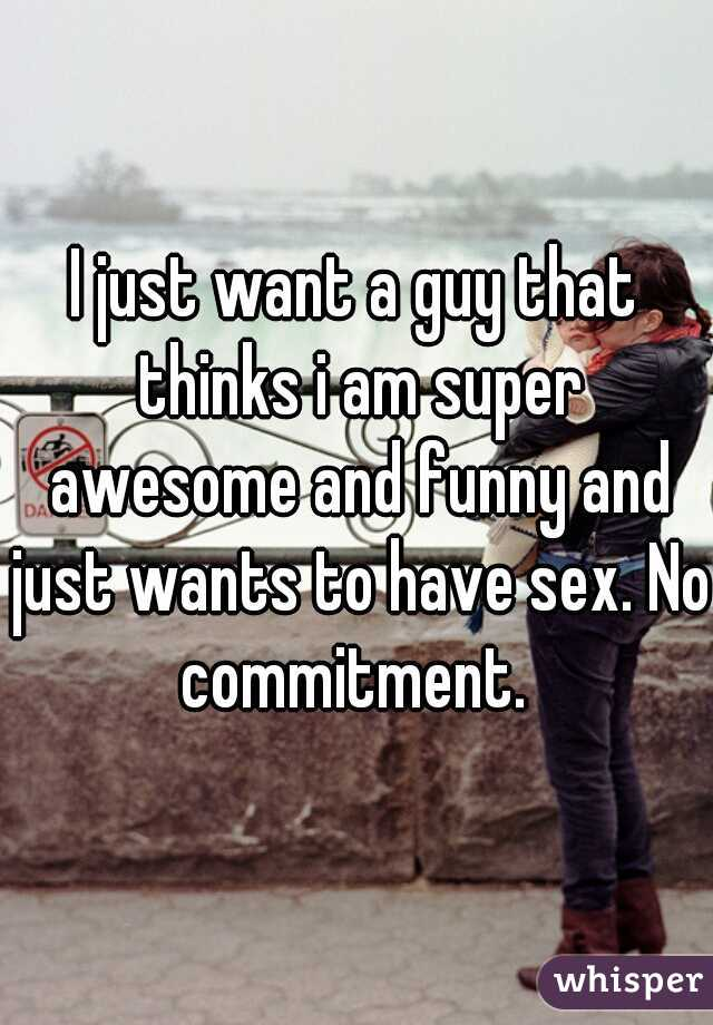 I just want a guy that thinks i am super awesome and funny and just wants to have sex. No commitment.