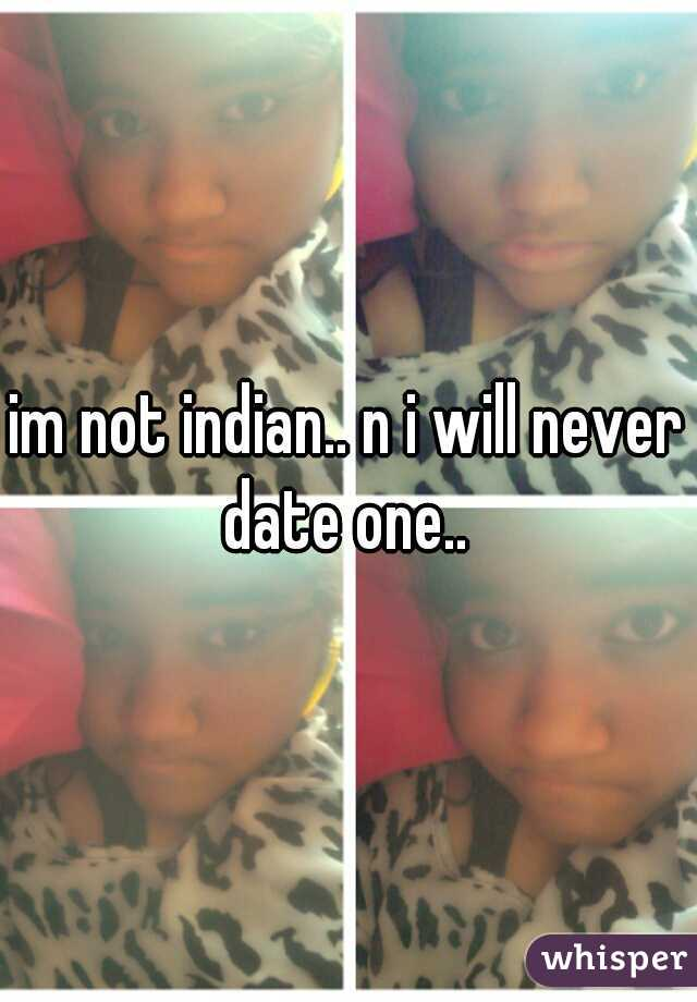 im not indian.. n i will never date one..
