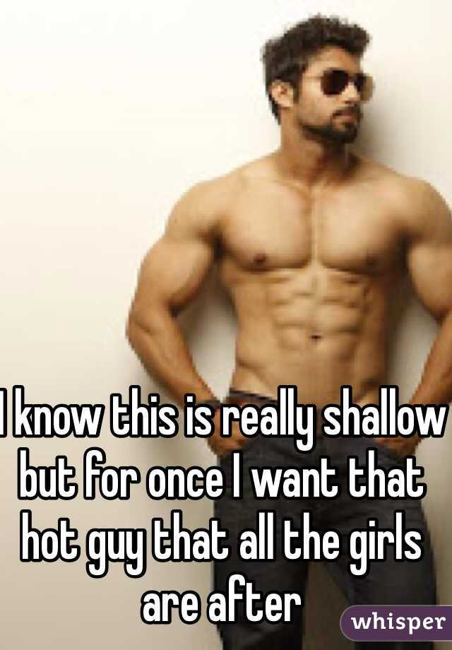 I know this is really shallow but for once I want that hot guy that all the girls are after