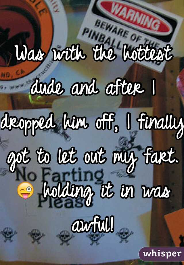 Was with the hottest dude and after I dropped him off, I finally got to let out my fart. 😜 holding it in was awful!