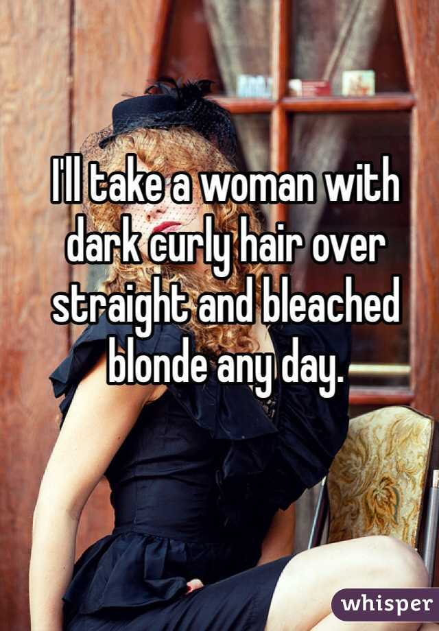 I'll take a woman with dark curly hair over straight and bleached blonde any day.