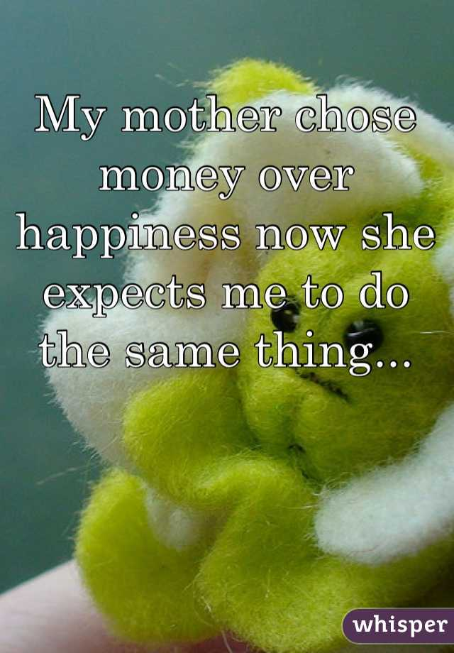 My mother chose money over happiness now she expects me to do the same thing...