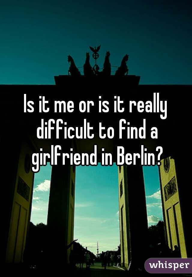 Is it me or is it really difficult to find a girlfriend in Berlin?