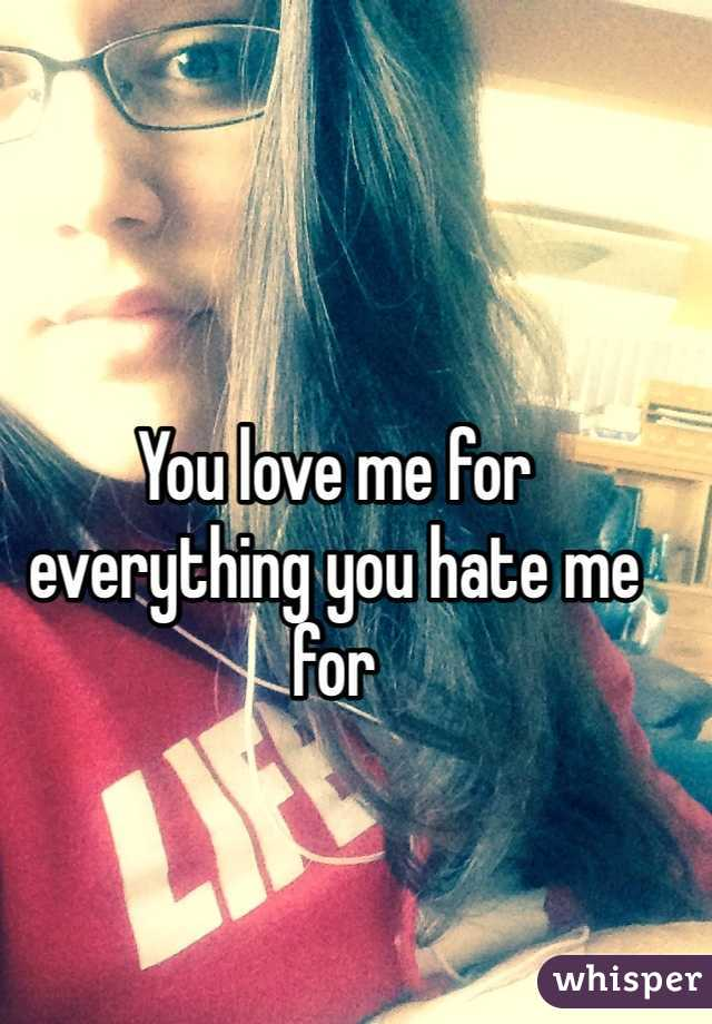 You love me for everything you hate me for