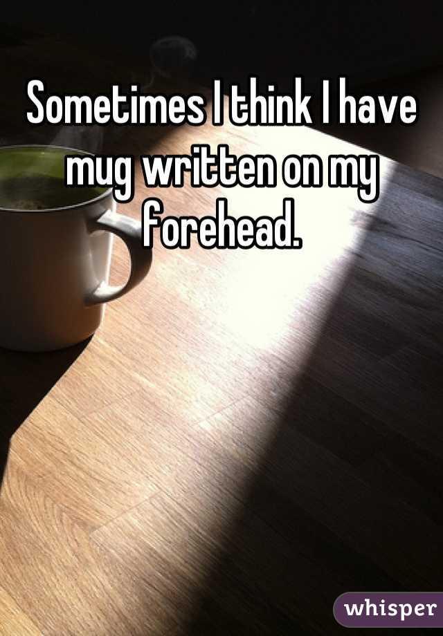 Sometimes I think I have mug written on my forehead.