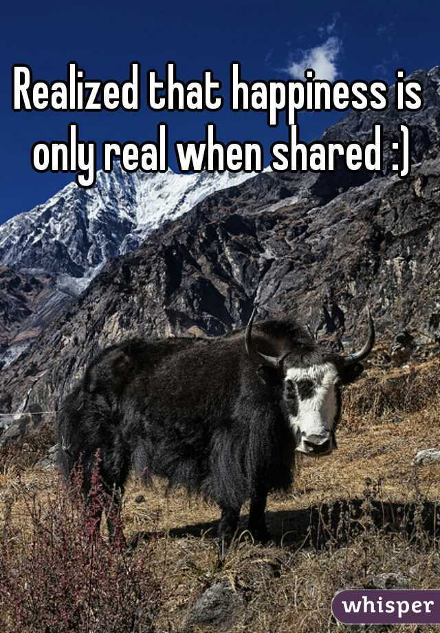 Realized that happiness is only real when shared :)