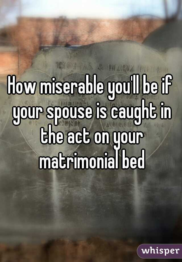 How miserable you'll be if your spouse is caught in the act on your matrimonial bed