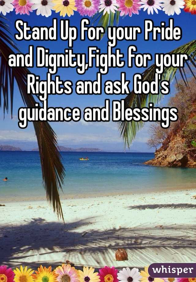 Stand Up for your Pride and Dignity,Fight for your Rights and ask God's guidance and Blessings