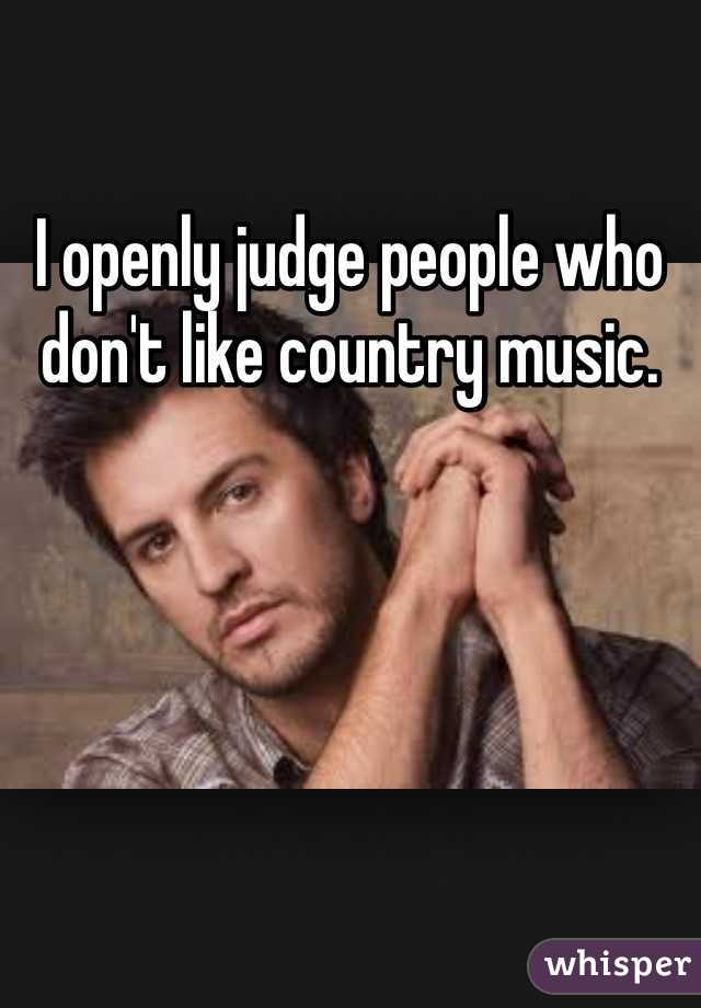 I openly judge people who don't like country music.