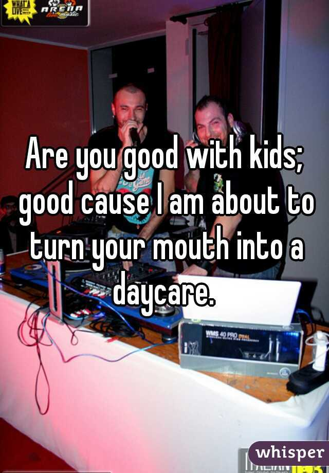Are you good with kids; good cause I am about to turn your mouth into a daycare.