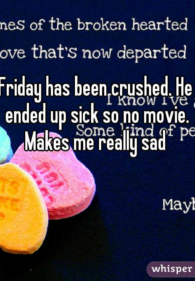 Friday has been crushed. He ended up sick so no movie. Makes me really sad