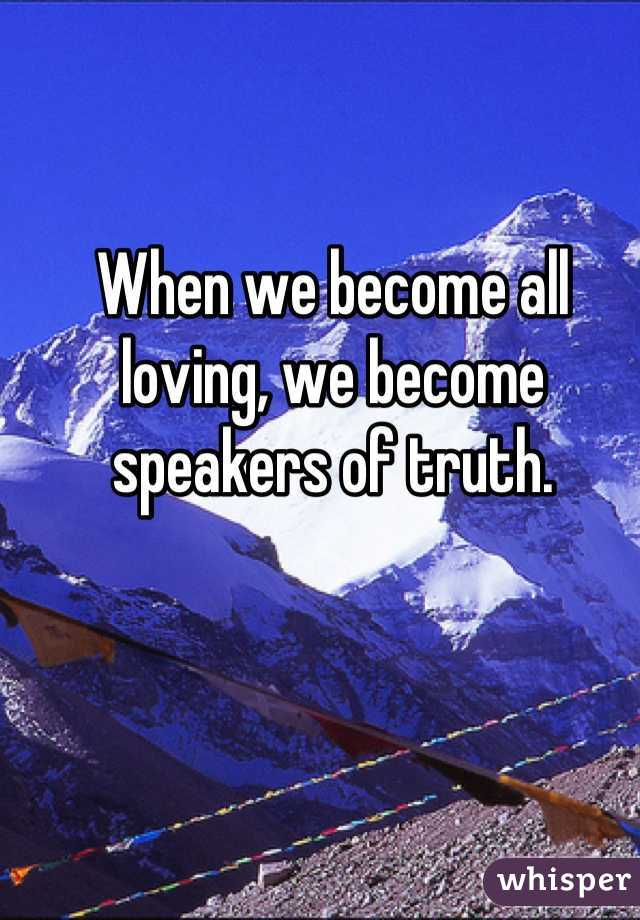 When we become all loving, we become speakers of truth.