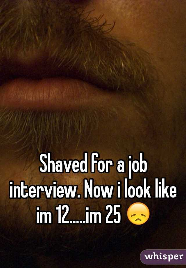 Shaved for a job interview. Now i look like im 12.....im 25 😞