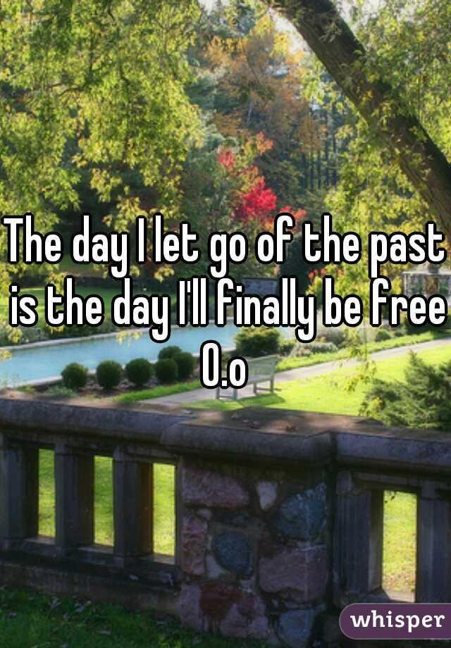 The day I let go of the past is the day I'll finally be free O.o