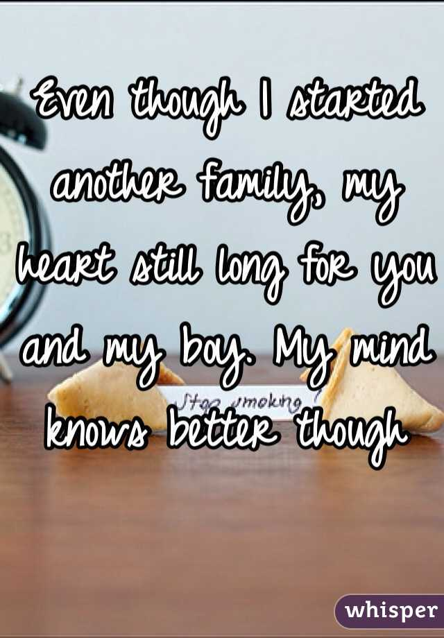 Even though I started another family, my heart still long for you and my boy. My mind knows better though