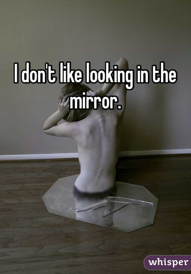 I don't like looking in the mirror.
