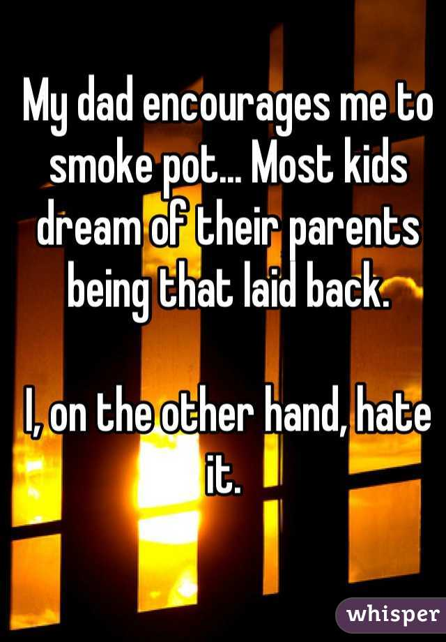 My dad encourages me to smoke pot... Most kids dream of their parents being that laid back.   I, on the other hand, hate it.