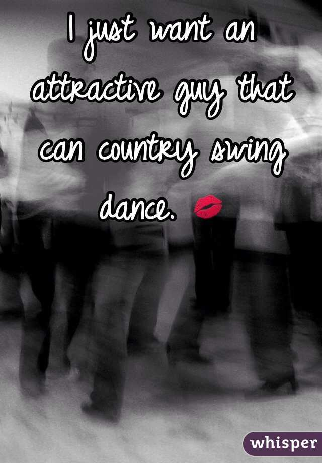 I just want an attractive guy that can country swing dance. 💋