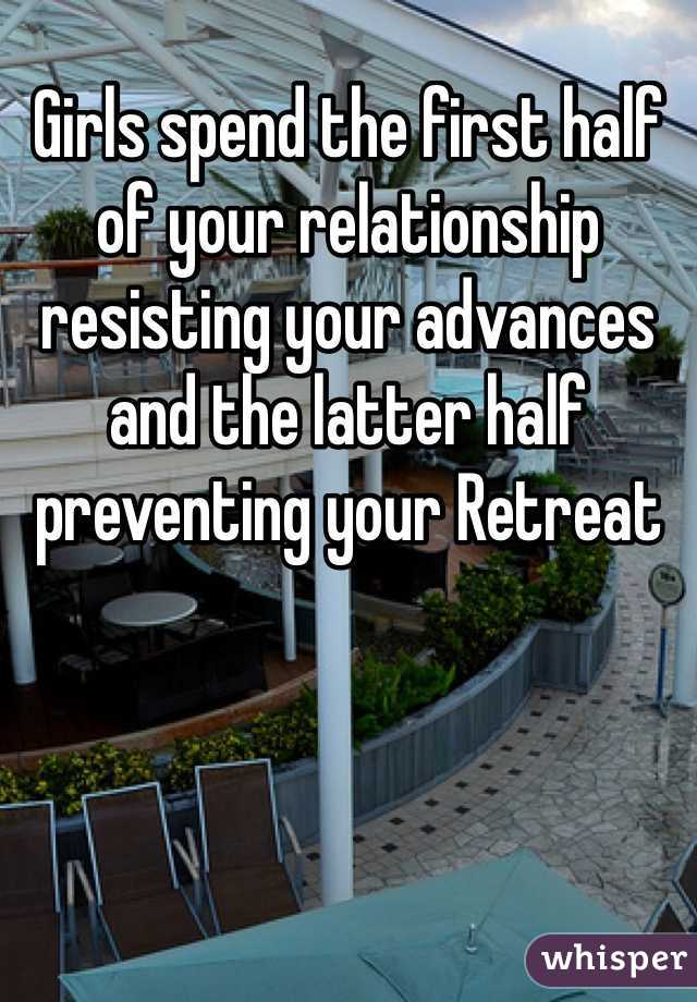 Girls spend the first half of your relationship resisting your advances and the latter half preventing your Retreat