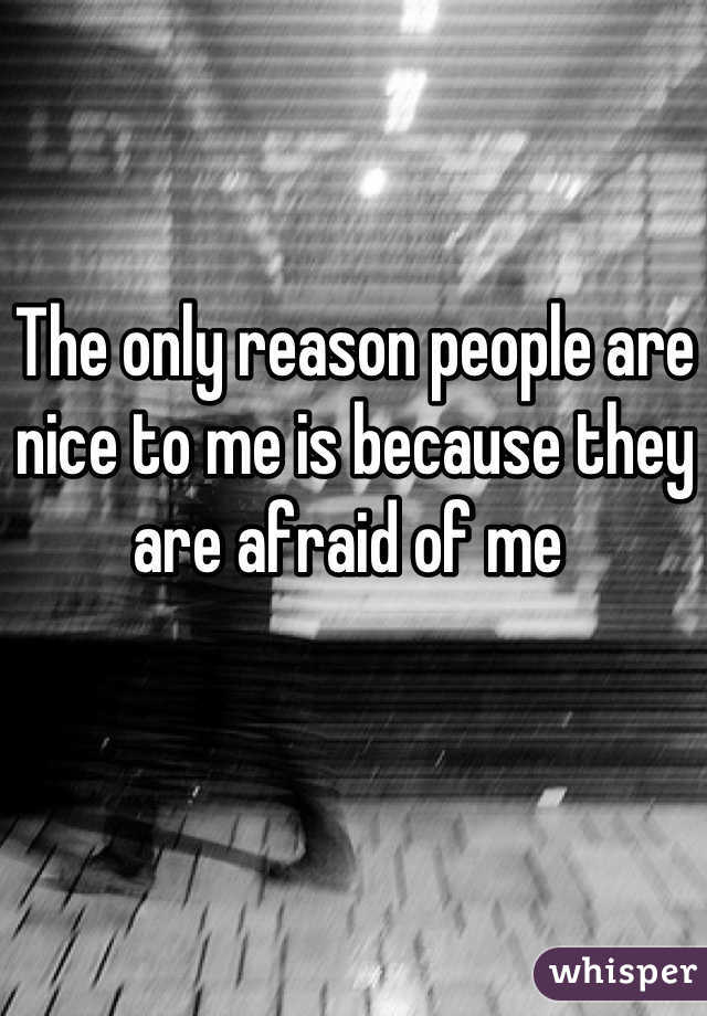 The only reason people are nice to me is because they are afraid of me