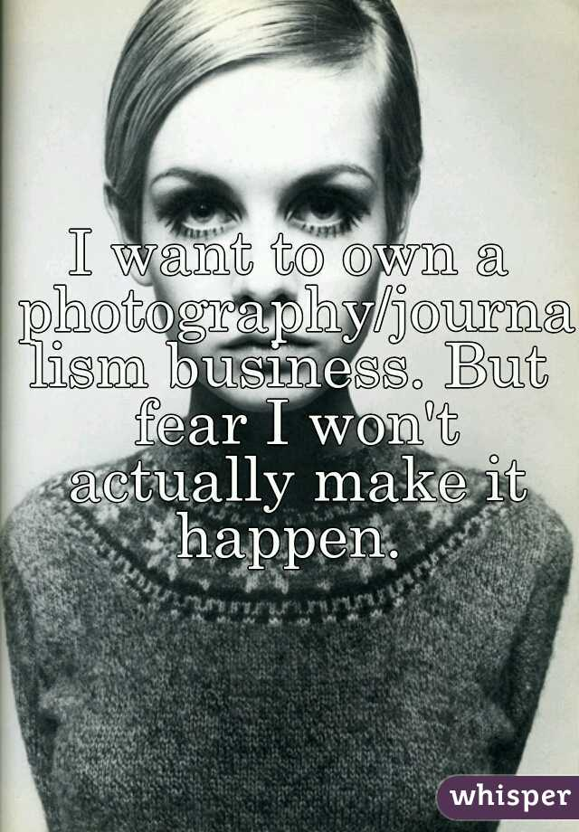 I want to own a photography/journalism business. But fear I won't actually make it happen.
