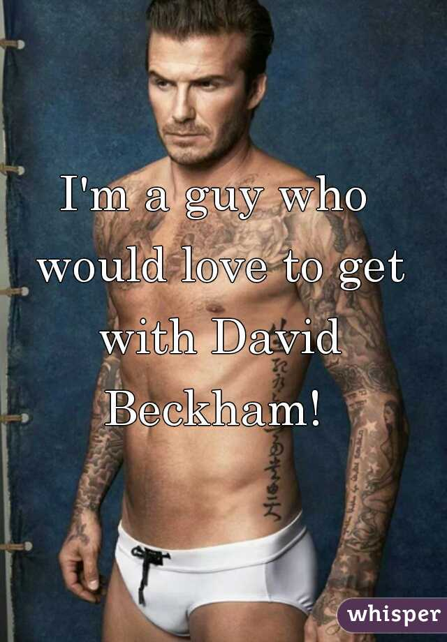 I'm a guy who would love to get with David Beckham!