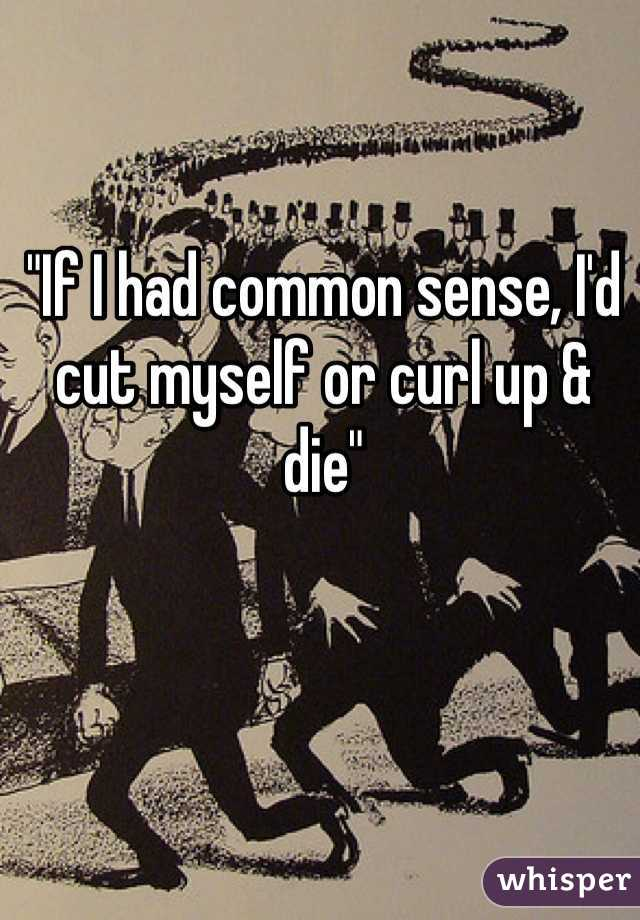 """If I had common sense, I'd cut myself or curl up & die"""