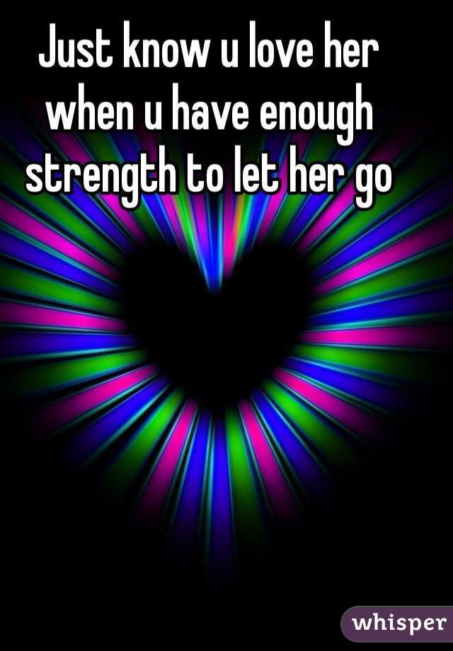 Just know u love her when u have enough strength to let her go