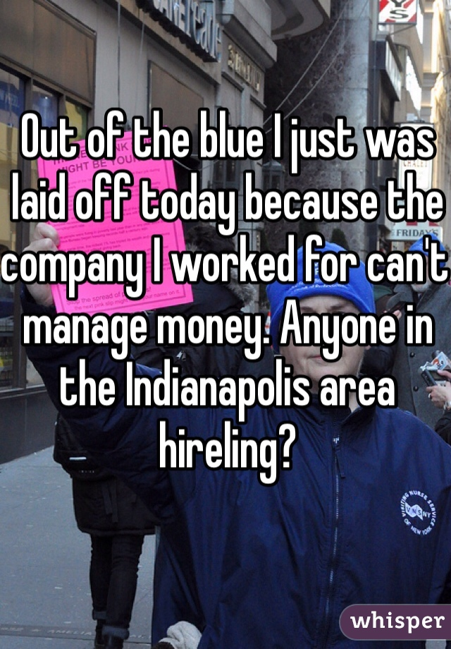 Out of the blue I just was laid off today because the company I worked for can't manage money. Anyone in the Indianapolis area hireling?
