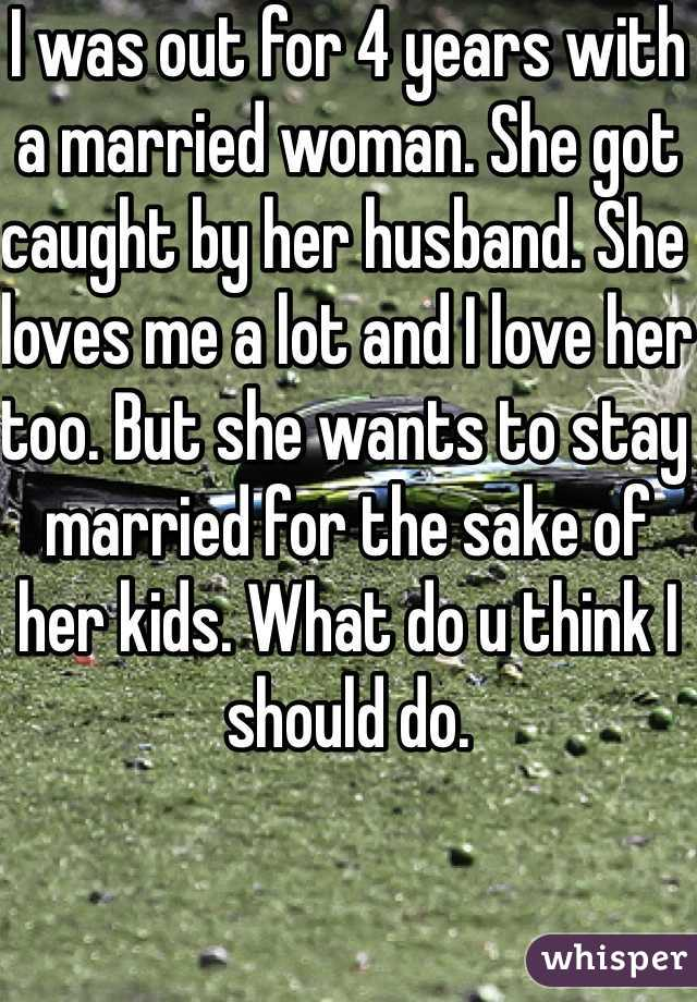 I was out for 4 years with a married woman. She got caught by her husband. She loves me a lot and I love her too. But she wants to stay married for the sake of her kids. What do u think I should do.