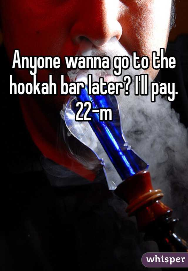 Anyone wanna go to the hookah bar later? I'll pay. 22-m