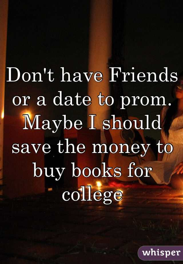 Don't have Friends or a date to prom.  Maybe I should save the money to buy books for college