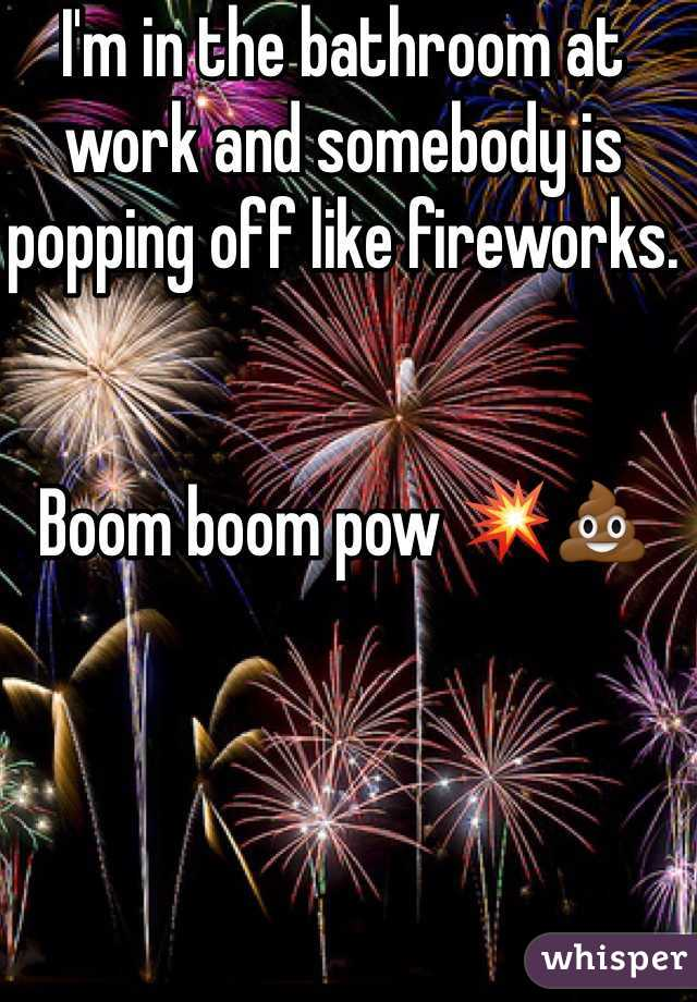 I'm in the bathroom at work and somebody is popping off like fireworks.    Boom boom pow 💥💩