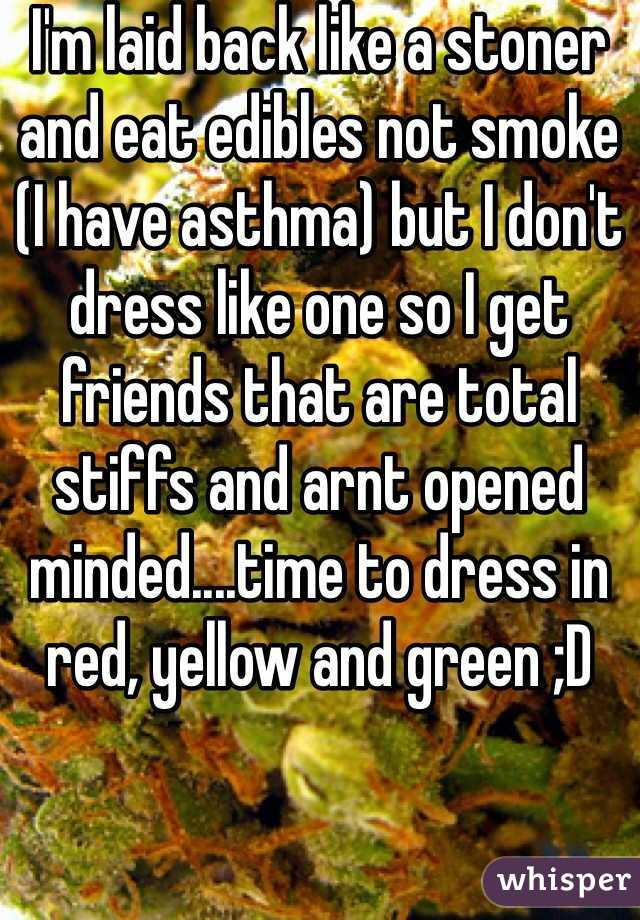I'm laid back like a stoner and eat edibles not smoke (I have asthma) but I don't dress like one so I get friends that are total stiffs and arnt opened minded....time to dress in red, yellow and green ;D