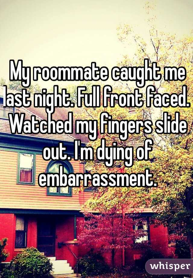 My roommate caught me last night. Full front faced. Watched my fingers slide out. I'm dying of embarrassment.