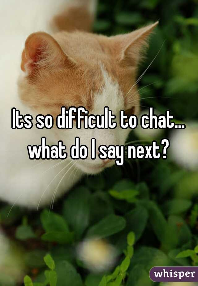 Its so difficult to chat... what do I say next?