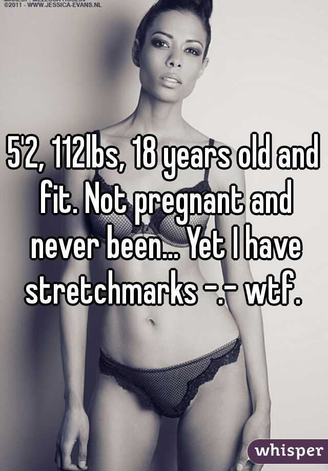 5'2, 112lbs, 18 years old and fit. Not pregnant and never been... Yet I have stretchmarks -.- wtf.